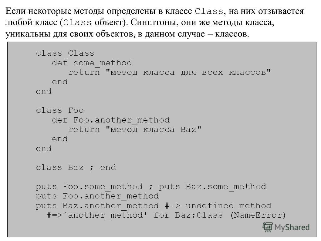 Если некоторые методы определены в классе Class, на них отзывается любой класс ( Class объект). Синглтоны, они же методы класса, уникальны для своих объектов, в данном случае – классов. class Class def some_method return