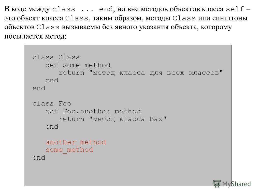 В коде между class... end, но вне методов объектов класса self – это объект класса Class, таким образом, методы Class или синглтоны объектов Class вызываемы без явного указания объекта, которому посылается метод: class Class def some_method return