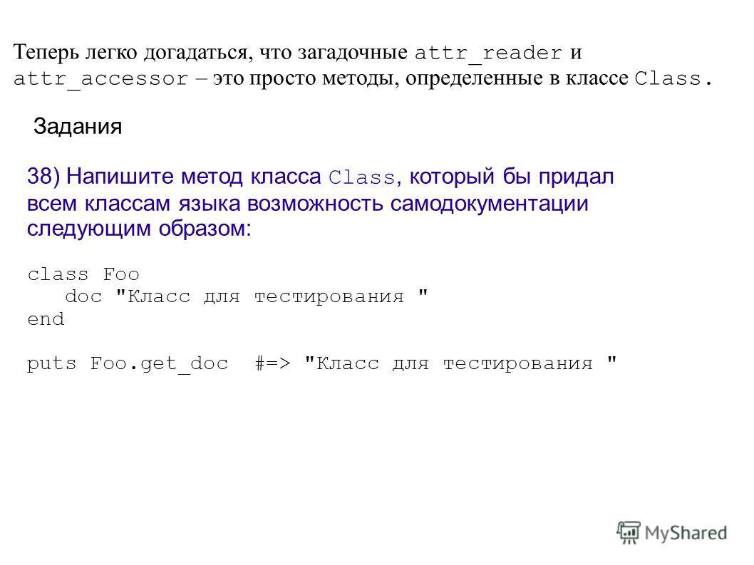 Теперь легко догадаться, что загадочные attr_reader и attr_accessor – это просто методы, определенные в классе Class. Задания 38) Напишите метод класса Class, который бы придал всем классам языка возможность самодокументации следующим образом: class