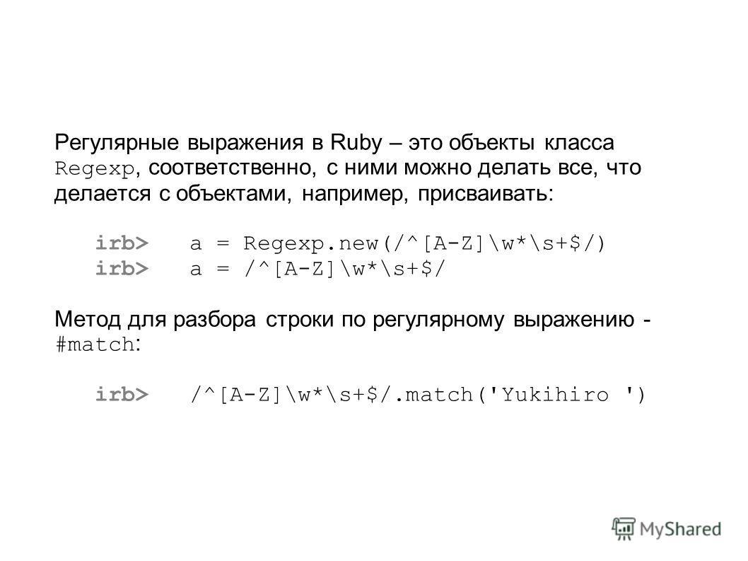Регулярные выражения в Ruby – это объекты класса Regexp, соответственно, с ними можно делать все, что делается с объектами, например, присваивать: irb> a = Regexp.new(/^[A-Z]\w*\s+$/) irb> a = /^[A-Z]\w*\s+$/ Метод для разбора строки по регулярному в