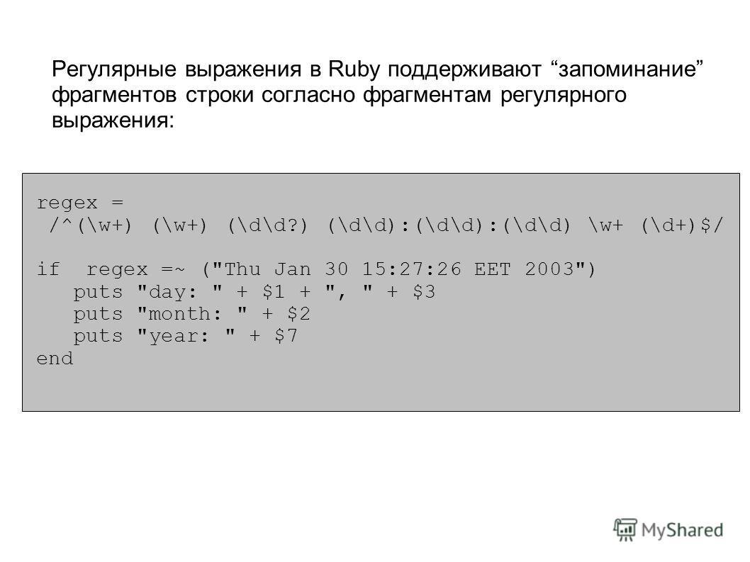 Регулярные выражения в Ruby поддерживают запоминание фрагментов строки согласно фрагментам регулярного выражения: Ruby поддерживает также и Perl стиль: regex = /^(\w+) (\w+) (\d\d?) (\d\d):(\d\d):(\d\d) \w+ (\d+)$/ if regex =~ (