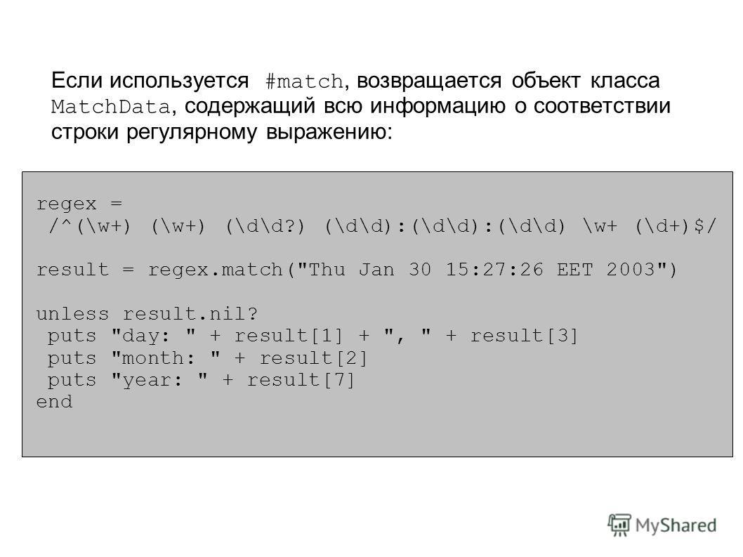 Если используется #match, возвращается объект класса MatchData, содержащий всю информацию о соответствии строки регулярному выражению: regex = /^(\w+) (\w+) (\d\d?) (\d\d):(\d\d):(\d\d) \w+ (\d+)$/ result = regex.match(