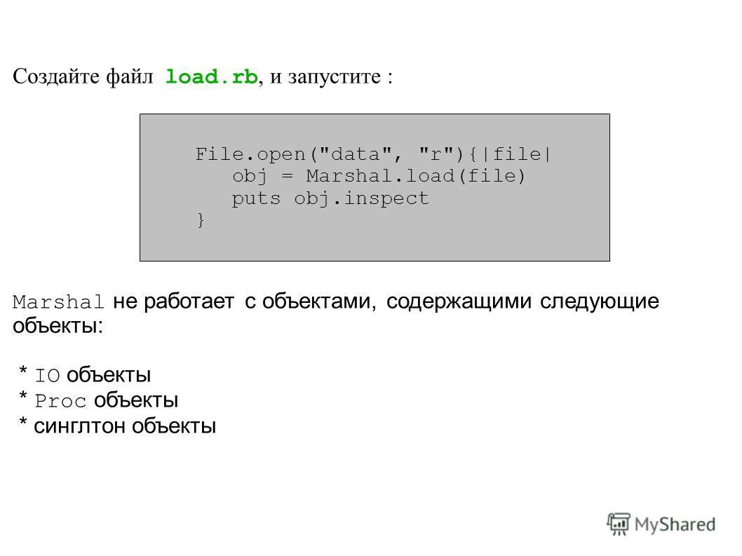 Создайте файл load.rb, и запустите : Marshal не работает с объектами, содержащими следующие объекты: * IO объекты * Proc объекты * синглтон объекты File.open(data, r){|file| obj = Marshal.load(file) puts obj.inspect }