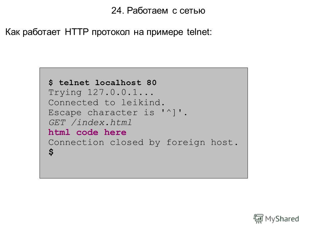 24. Работаем с сетью Как работает HTTP протокол на примере telnet: $ telnet localhost 80 Trying 127.0.0.1... Connected to leikind. Escape character is '^]'. GET /index.html html code here Connection closed by foreign host. $