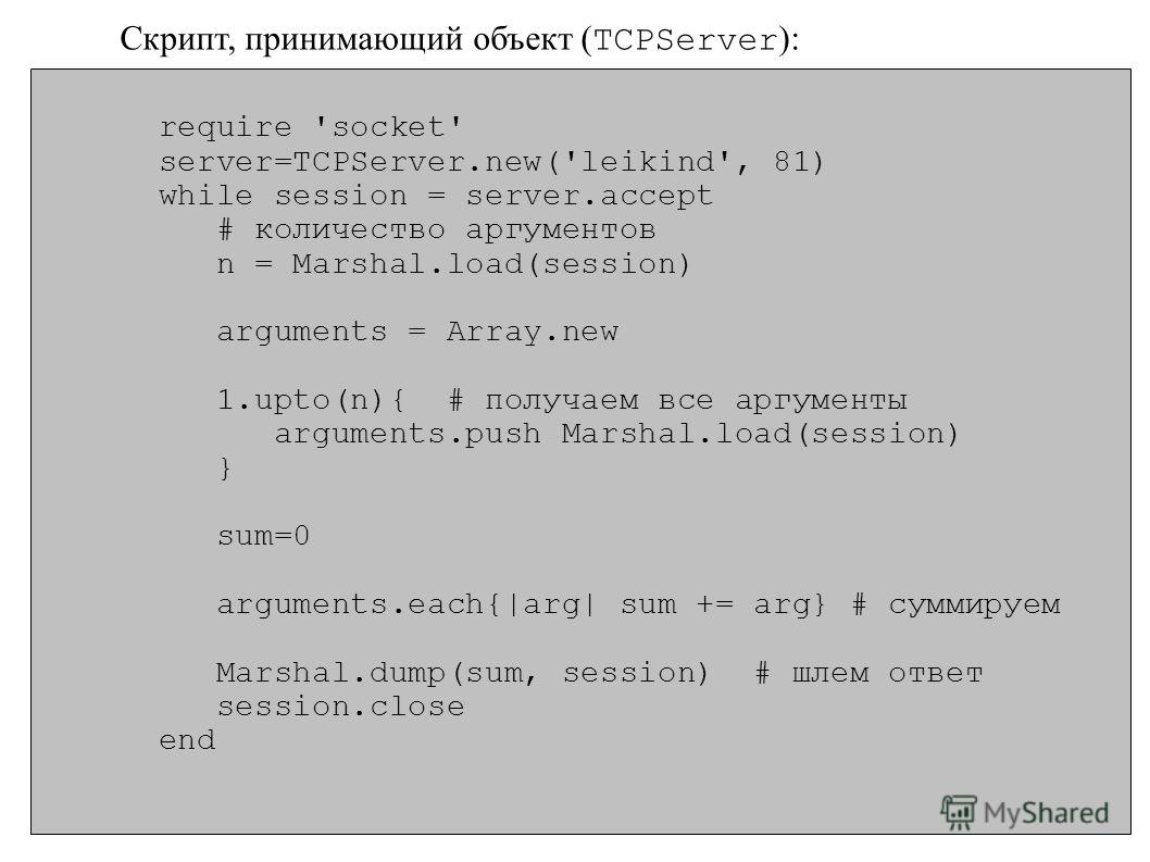 require 'socket' server=TCPServer.new('leikind', 81) while session = server.accept # количество аргументов n = Marshal.load(session) arguments = Array.new 1.upto(n){ # получаем все аргументы arguments.push Marshal.load(session) } sum=0 arguments.each