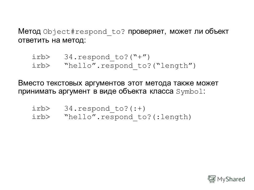 Метод Object#respond_to? проверяет, может ли объект ответить на метод: irb> 34.respond_to?(+) irb> hello.respond_to?(length) Вместо текстовых аргументов этот метода также может принимать аргумент в виде объекта класса Symbol : irb> 34.respond_to?(:+)