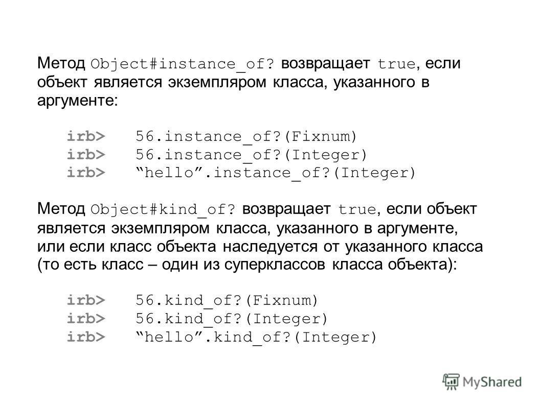 Метод Object#instance_of? возвращает true, если объект является экземпляром класса, указанного в аргументе: irb> 56.instance_of?(Fixnum) irb> 56.instance_of?(Integer) irb> hello.instance_of?(Integer) Метод Object#kind_of? возвращает true, если объект