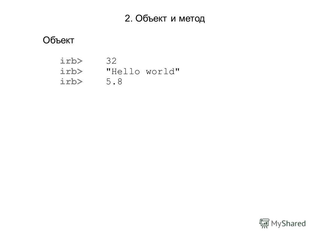 2. Объект и метод Объект irb> 32 irb> Hello world irb> 5.8