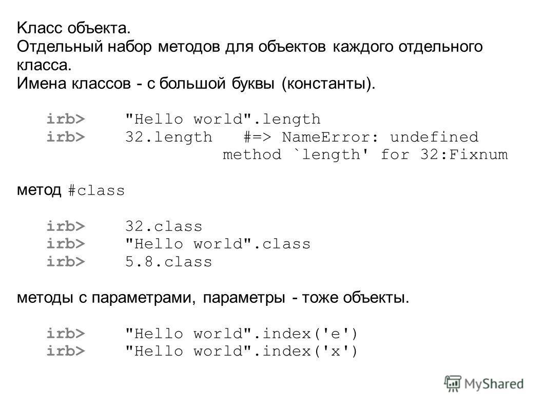 Kласс объекта. Отдельный набор методов для объектов каждого отдельного класса. Имена классов - с большой буквы (константы). irb>