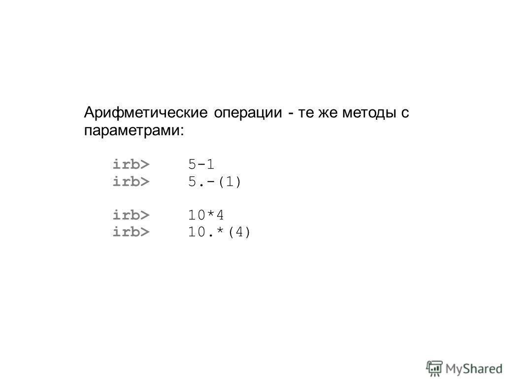 Арифметические операции - те же методы с параметрами: irb> 5-1 irb> 5.-(1) irb> 10*4 irb> 10.*(4)