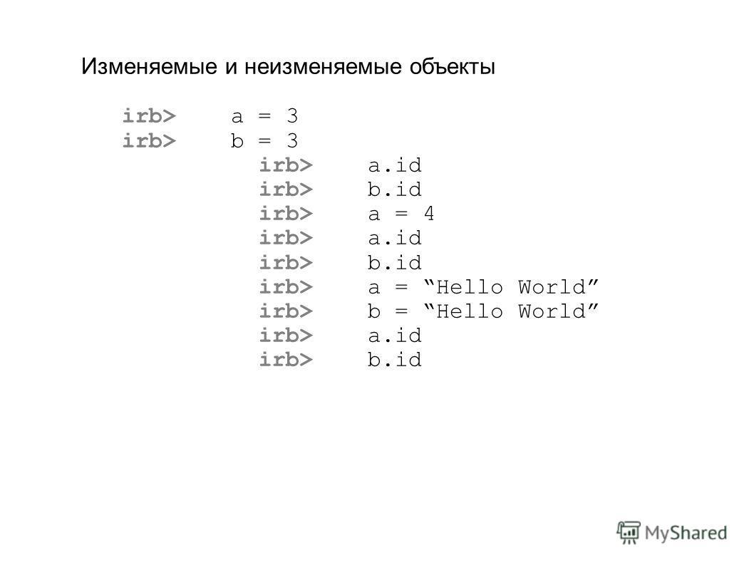 Изменяемые и неизменяемые объекты irb> a = 3 irb> b = 3 irb> a.id irb> b.id irb> a = 4 irb> a.id irb> b.id irb> a = Hello World irb> b = Hello World irb> a.id irb> b.id