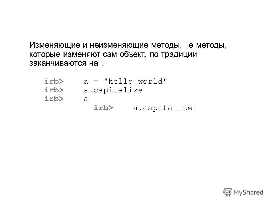 Изменяющие и неизменяющие методы. Те методы, которые изменяют сам объект, по традиции заканчиваются на ! irb> a = hello world irb> a.capitalize irb> a irb> a.capitalize!