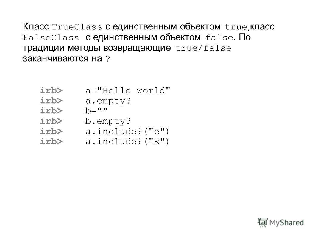 Класс TrueClass с единственным объектом true,класс FalseClass с единственным объектом false. По традиции методы возвращающие true/false заканчиваются на ? irb> a=