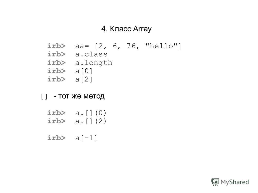 4. Класс Array irb> aа= [2, 6, 76, hello] irb> a.class irb> a.length irb> a[0] irb> a[2] [] - тот же метод irb> a.[](0) irb> a.[](2) irb> a[-1]