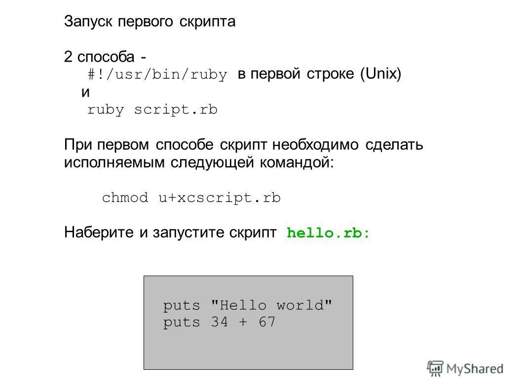Запуск первого скрипта 2 способа - #!/usr/bin/ruby в первой строке (Unix) и ruby script.rb При первом способе скрипт необходимо сделать исполняемым следующей командой: chmod u+xсscript.rb Наберите и запустите скрипт hello.rb: puts