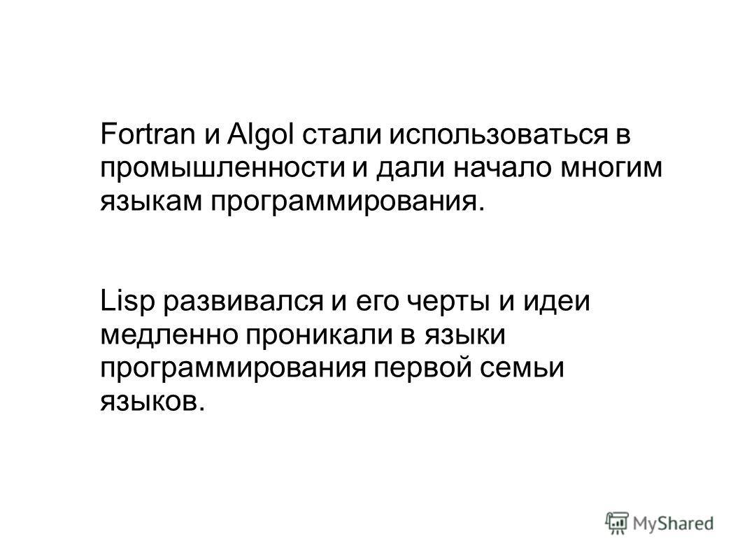 Fortran и Algol стали использоваться в промышленности и дали начало многим языкам программирования. Lisp развивался и его черты и идеи медленно проникали в языки программирования первой семьи языков.