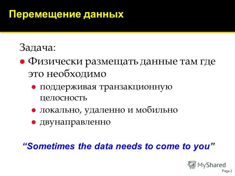 Page 2 Перемещение данных Задача: Физически размещать данные там где это необходимо поддерживая транзакционную целосность локально, удаленно и мобильно двунаправленно Sometimes the data needs to come to you
