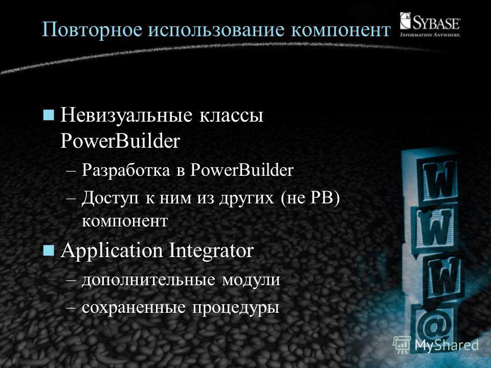 Повторное использование компонент Невизуальные классы PowerBuilder –Разработка в PowerBuilder –Доступ к ним из других (не PB) компонент Application Integrator –дополнительные модули –сохраненные процедуры