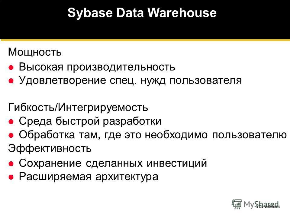 SQL-Solutions Sybase Data Warehouse Мощность Высокая производительность Удовлетворение спец. нужд пользователя Гибкость/Интегрируемость Среда быстрой разработки Обработка там, где это необходимо пользователю Эффективность Сохранение сделанных инвести
