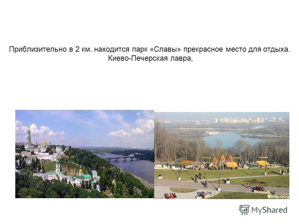 Приблизительно в 2 км. находится парк «Славы» прекрасное место для отдыха. Киево-Печерская лавра,