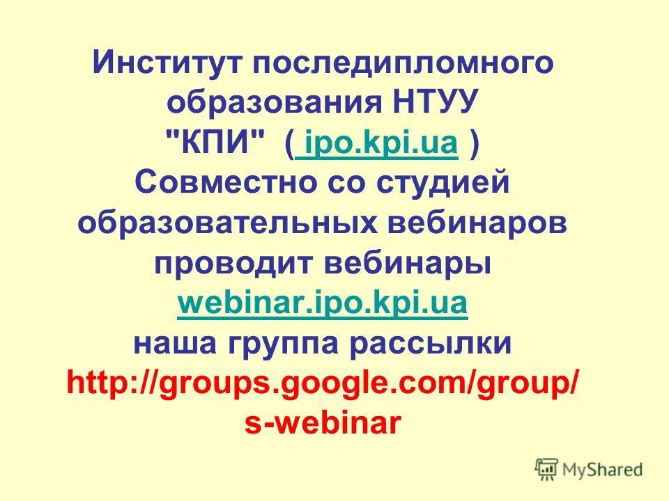 Институт последипломного образования НТУУ КПИ ( ipo.kpi.ua ) Совместно со студией образовательных вебинаров проводит вебинары webinar.ipo.kpi.ua наша группа рассылки http://groups.google.com/group/ s-webinar ipo.kpi.ua webinar.ipo.kpi.ua