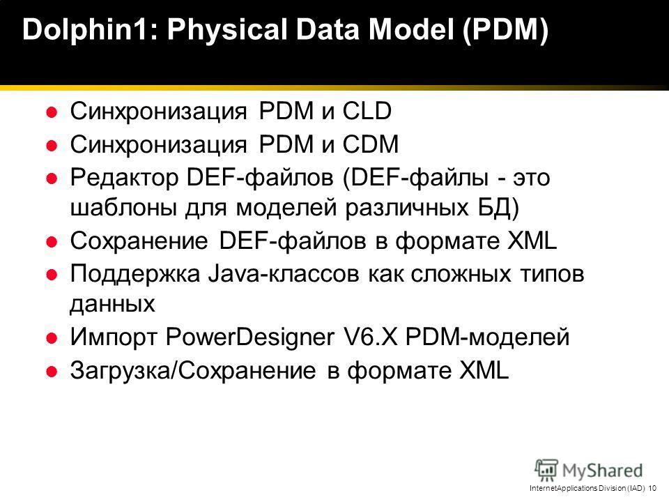 InternetApplications Division (IAD) 10 Dolphin1: Physical Data Model (PDM) Синхронизация PDM и CLD Синхронизация PDM и CDM Редактор DEF-файлов (DEF-файлы - это шаблоны для моделей различных БД) Сохранение DEF-файлов в формате XML Поддержка Java-класс