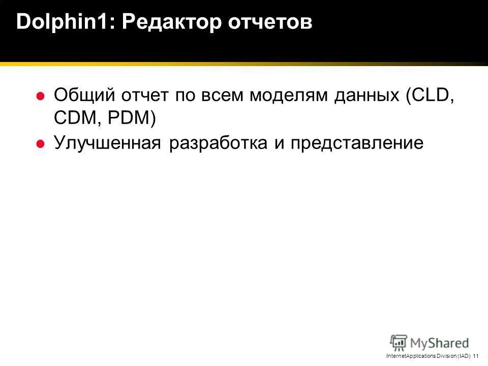 InternetApplications Division (IAD) 11 Dolphin1: Редактор отчетов Общий отчет по всем моделям данных (CLD, CDM, PDM) Улучшенная разработка и представление