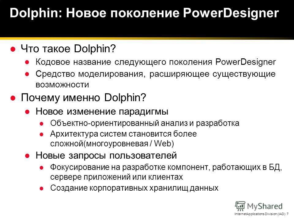 InternetApplications Division (IAD) 7 Dolphin: Новое поколение PowerDesigner Что такое Dolphin? Кодовое название следующего поколения PowerDesigner Средство моделирования, расширяющее существующие возможности Почему именно Dolphin? Новое изменение па