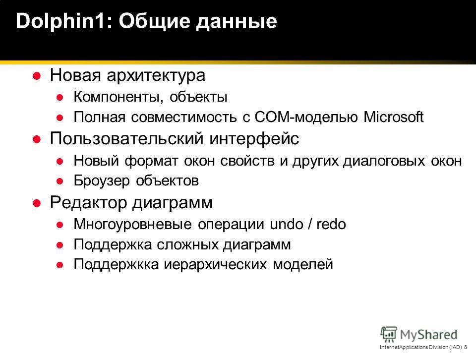 InternetApplications Division (IAD) 8 Dolphin1: Общие данные Новая архитектура Компоненты, объекты Полная совместимость с COM-моделью Microsoft Пользовательский интерфейс Новый формат окон свойств и других диалоговых окон Броузер объектов Редактор ди