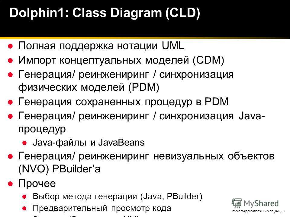 InternetApplications Division (IAD) 9 Dolphin1: Class Diagram (CLD) Полная поддержка нотации UML Импорт концептуальных моделей (CDM) Генерация/ реинжениринг / синхронизация физических моделей (PDM) Генерация сохраненных процедур в PDM Генерация/ реин