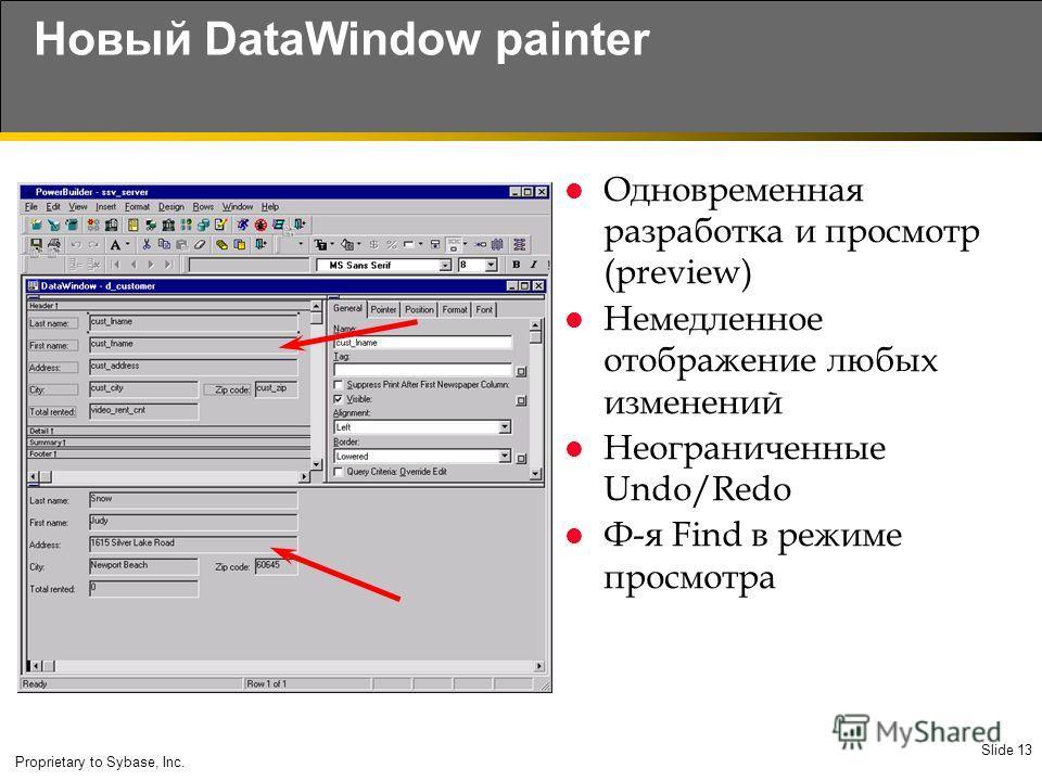 Slide 13 Proprietary to Sybase, Inc. Новый DataWindow painter Одновременная разработка и просмотр (preview) Немедленное отображение любых изменений Неограниченные Undo/Redo Ф-я Find в режиме просмотра