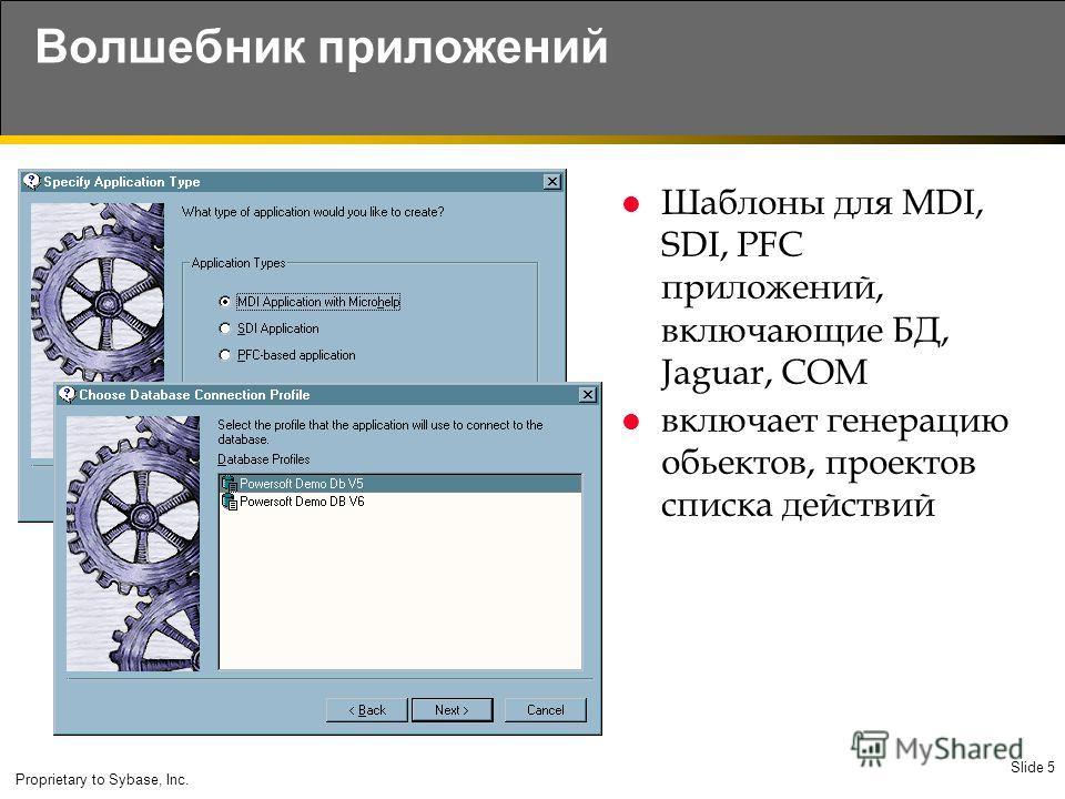 Slide 5 Proprietary to Sybase, Inc. Волшебник приложений Шаблоны для MDI, SDI, PFC приложений, включающие БД, Jaguar, COM включает генерацию обьектов, проектов списка действий