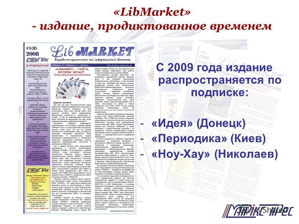 «LibMarket» - издание, продиктованное временем С 2009 года издание распространяется по подписке: -«-«Идея» (Донецк) -«-«Периодика» (Киев) -«-«Ноу-Хау» (Николаев)