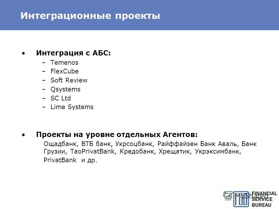 Интеграционные проекты Интеграция с АБС: –Temenos –FlexCube –Soft Review –Qsystems –SC Ltd –Lime Systems Проекты на уровне отдельных Агентов: Ощадбанк, ВТБ банк, Укрсоцбанк, Райффайзен Банк Аваль, Банк Грузии, TaoPrivatBank, Кредобанк, Хрещатик, Укрэ
