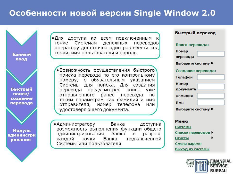 Особенности новой версии Single Window 2.0 Единый вход Для доступа ко всем подключенным к точке Системам денежных переводов оператору достаточно один раз ввести код точки, имя пользователя и пароль. Быстрый поиск/ создание перевода Возможность осущес