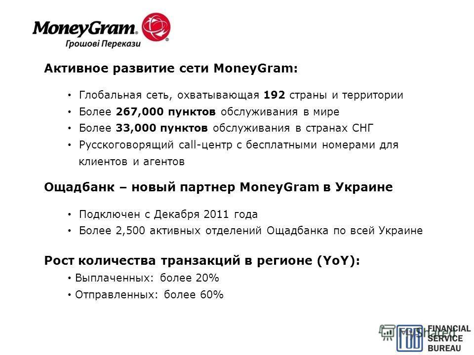 Активное развитие сети MoneyGram: Глобальная сеть, охватывающая 192 страны и территории Более 267,000 пунктов обслуживания в мире Более 33,000 пунктов обслуживания в странах СНГ Русскоговорящий call-центр с бесплатными номерами для клиентов и агентов
