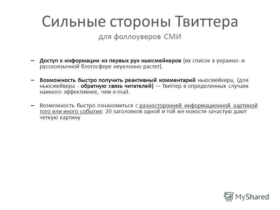 Сильные стороны Твиттера для фоллоуверов СМИ – Доступ к информации из первых рук ньюсмейкеров (их список в украино- и русскоязычной блогосфере неуклонно растет). – Возможность быстро получить реактивный комментарий ньюсмейкера, (для ньюсмейвера - обр