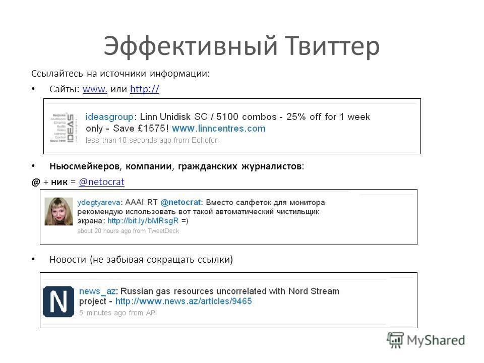 Эффективный Твиттер Ссылайтесь на источники информации: Сайты: www. или http://www.http:// Ньюсмейкеров, компании, гражданских журналистов: @ + ник = @netocrat@netocrat Новости (не забывая сокращать ссылки)