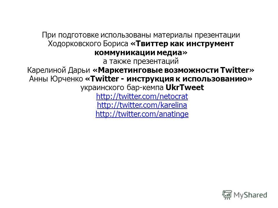 При подготовке использованы материалы презентации Ходорковского Бориса «Твиттер как инструмент коммуникации медиа» а также презентаций Карелиной Дарьи «Маркетинговые возможности Twitter» Анны Юрченко «Twіtter - инструкция к использованию» украинского