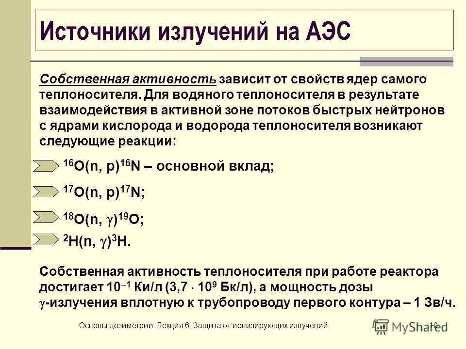 Основы дозиметрии. Лекция 6. Защита от ионизирующих излучений10 Источники излучений на АЭС Собственная активность зависит от свойств ядер самого теплоносителя. Для водяного теплоносителя в результате взаимодействия в активной зоне потоков быстрых ней