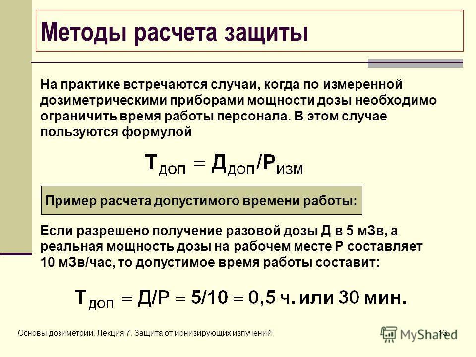 Основы дозиметрии. Лекция 7. Защита от ионизирующих излучений13 Методы расчета защиты На практике встречаются случаи, когда по измеренной дозиметрическими приборами мощности дозы необходимо ограничить время работы персонала. В этом случае пользуются