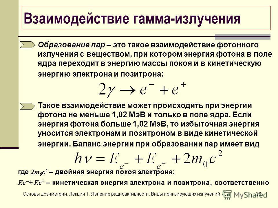 Основы дозиметрии. Лекция 1. Явление радиоактивности. Виды ионизирующих излучений36 Взаимодействие гамма-излучения Образование пар – это такое взаимодействие фотонного излучения с веществом, при котором энергия фотона в поле ядра переходит в энергию