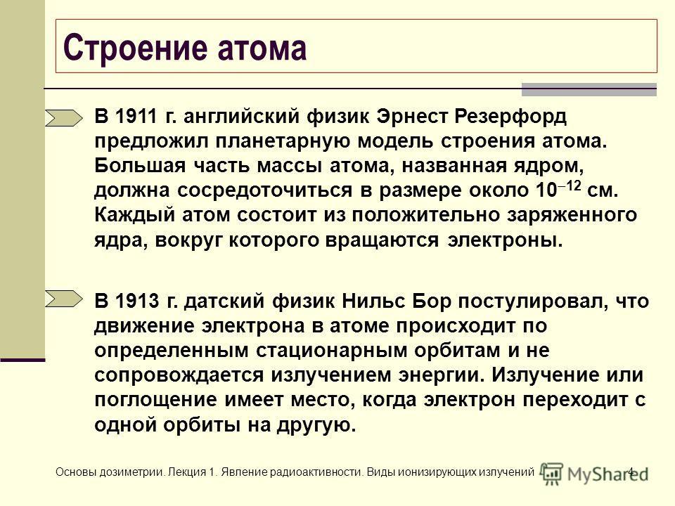 Основы дозиметрии. Лекция 1. Явление радиоактивности. Виды ионизирующих излучений4 Строение атома В 1911 г. английский физик Эрнест Резерфорд предложил планетарную модель строения атома. Большая часть массы атома, названная ядром, должна сосредоточит