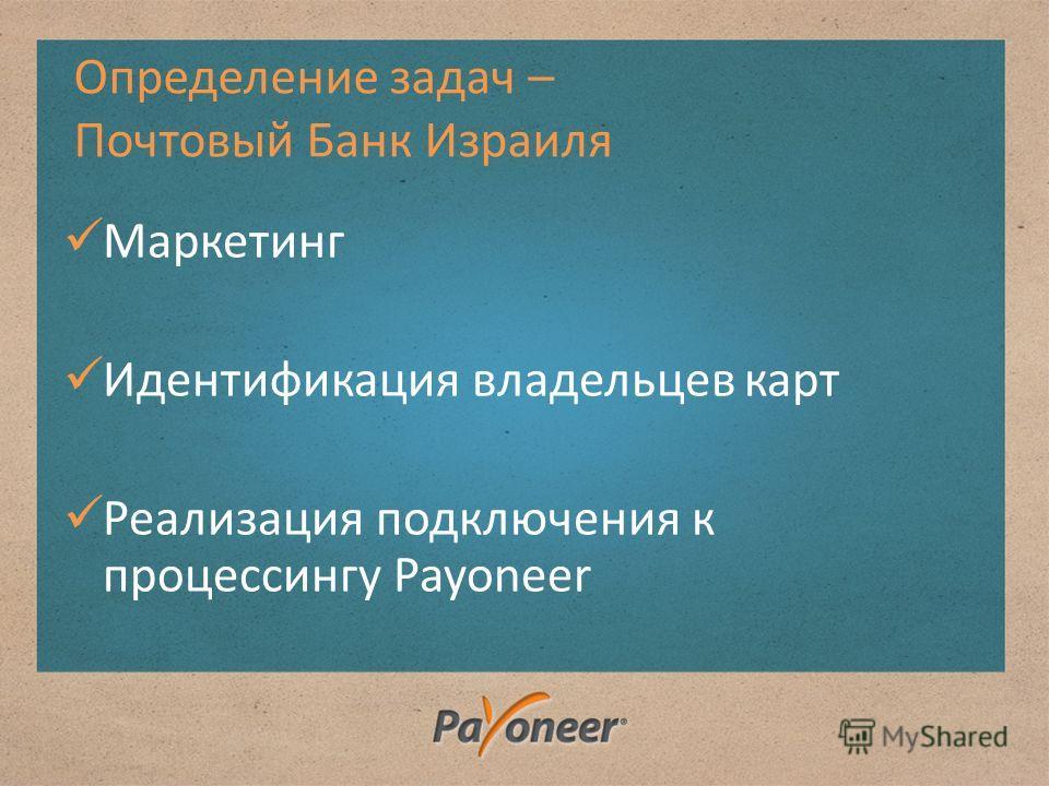 Определение задач – Почтовый Банк Израиля Маркетинг Идентификация владельцев карт Реализация подключения к процессингу Payoneer