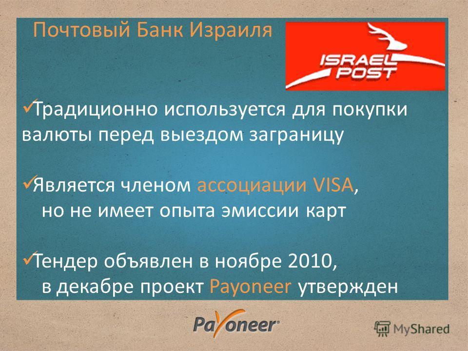 Традиционно используется для покупки валюты перед выездом заграницу Является членом ассоциации VISA, но не имеет опыта эмиссии карт Тендер объявлен в ноябре 2010, в декабре проект Payoneer утвержден Почтовый Банк Израиля