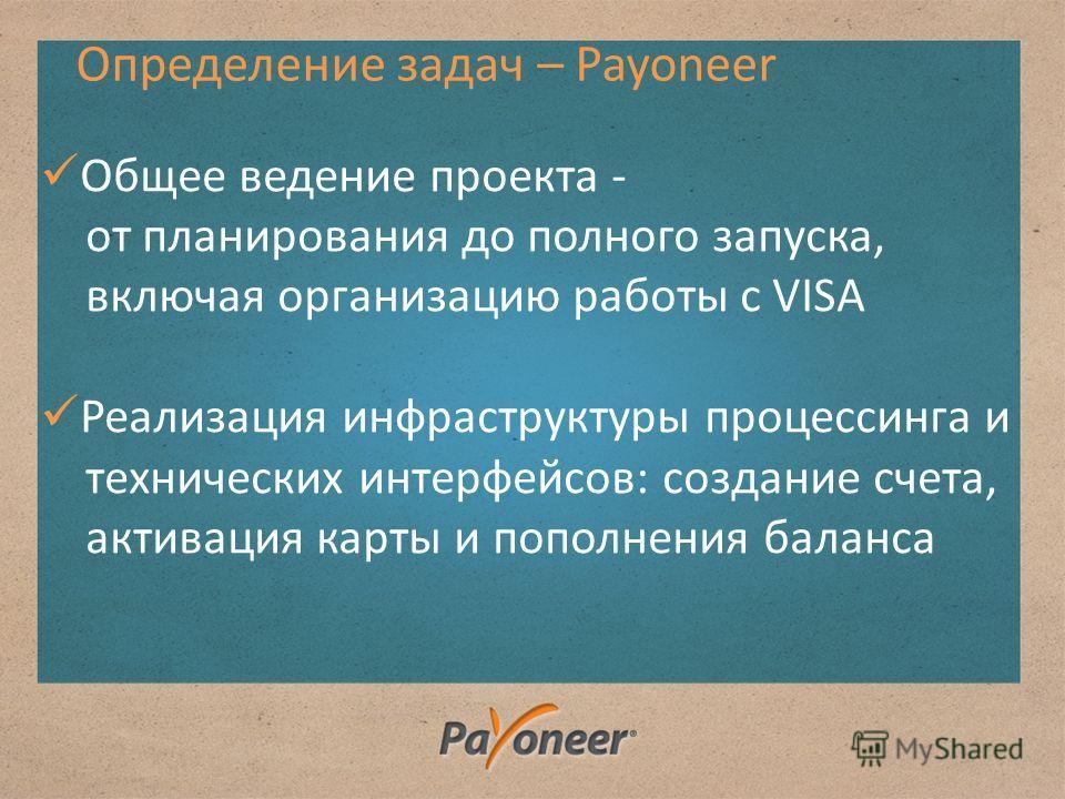 Определение задач – Payoneer Общее ведение проекта - от планирования до полного запуска, включая организацию работы с VISA Реализация инфраструктуры процессинга и технических интерфейсов: создание счета, активация карты и пополнения баланса