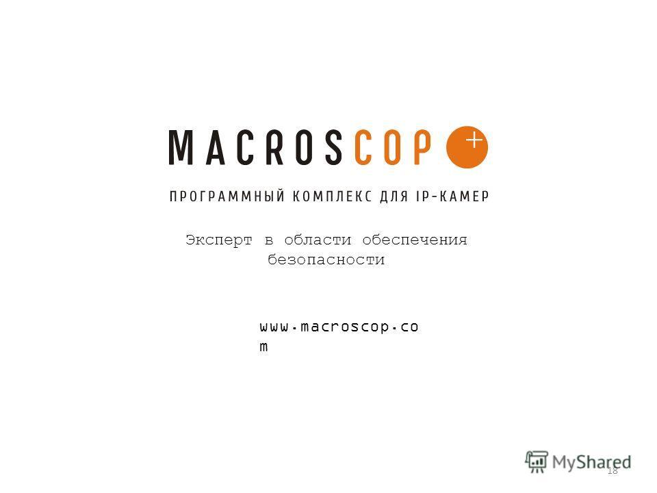 Эксперт в области обеспечения безопасности www.macroscop.co m 18