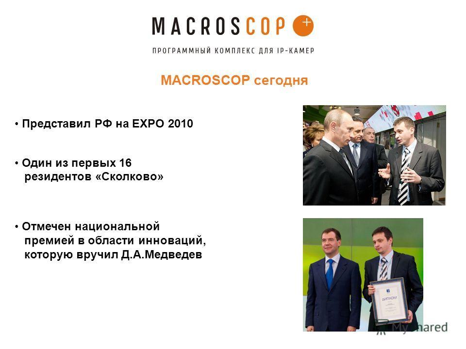 MACROSCOP сегодня Представил РФ на EXPO 2010 Один из первых 16 резидентов «Сколково» Отмечен национальной премией в области инноваций, которую вручил Д.А.Медведев