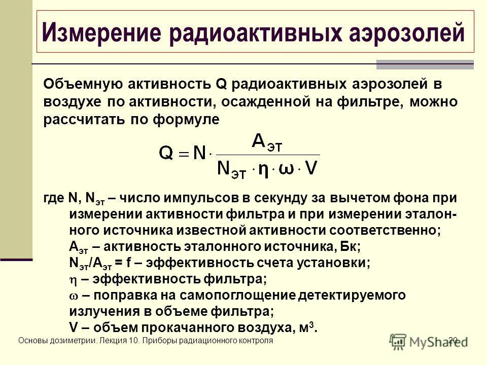 Основы дозиметрии. Лекция 10. Приборы радиационного контроля20 Измерение радиоактивных аэрозолей Объемную активность Q радиоактивных аэрозолей в воздухе по активности, осажденной на фильтре, можно рассчитать по формуле где N, N эт – число импульсов в