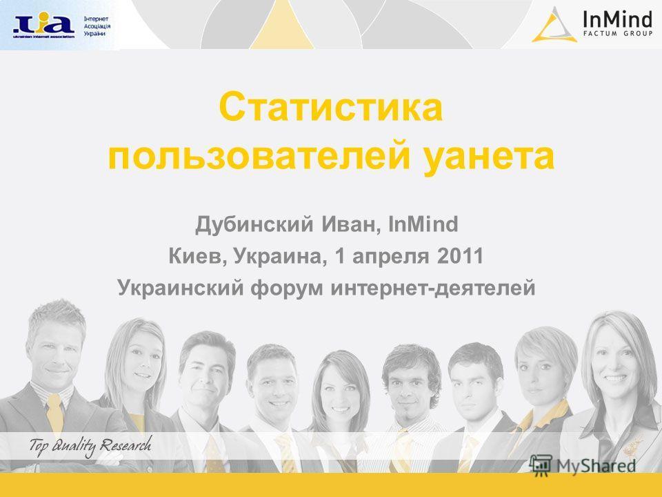 Статистика пользователей уанета Дубинский Иван, InMind Киев, Украина, 1 апреля 2011 Украинский форум интернет-деятелей